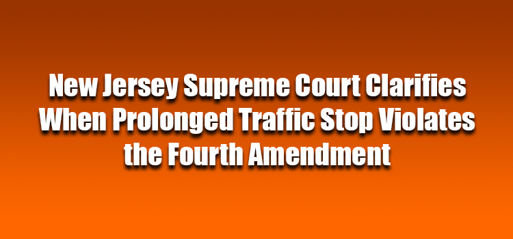 New Jersey Supreme Court Clarifies When Prolonged Traffic Stop Violates the Fourth Amendment