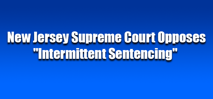 "New Jersey Supreme Court Opposes ""Intermittent Sentencing"""