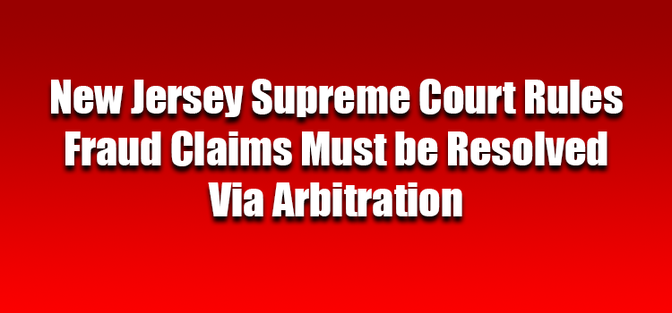 New Jersey Supreme Court Rules Fraud Claims Must be Resolved Via Arbitration