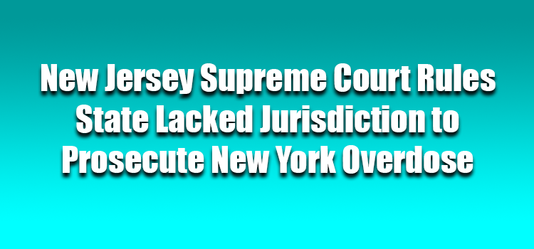 New Jersey Supreme Court Rules State Lacked Jurisdiction to Prosecute New York Overdose
