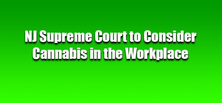NJ Supreme Court to Consider Cannabis in the Workplace