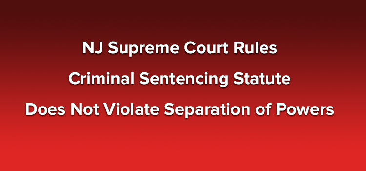 NJ Supreme Court Rules Criminal Sentencing Statute Does Not Violate Separation of Powers