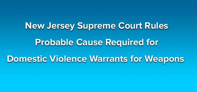 New Jersey Supreme Court Rules Probable Cause Required for Domestic Violence Warrants for Weapons