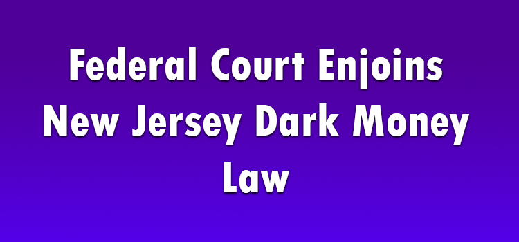 New Federal Court Decision Should Be >> Federal Court Enjoins New Jersey Dark Money Law