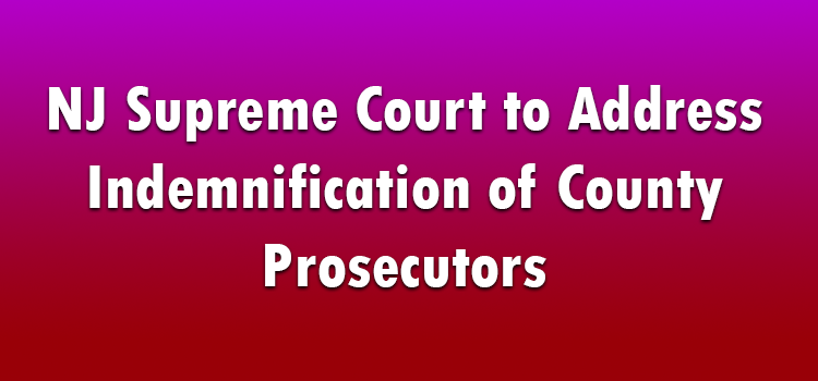 NJ Supreme Court to Address Indemnification of County Prosecutors