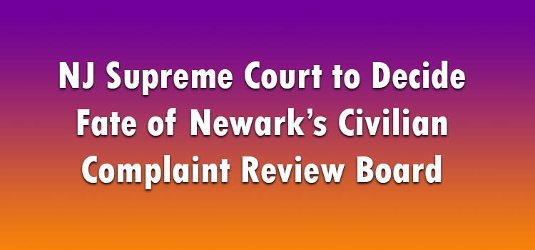 NJ Supreme Court to Decide Fate of Newark's Civilian Complaint Review Board