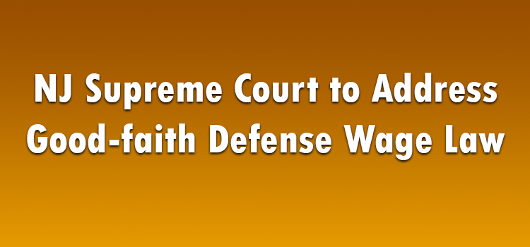 NJ Supreme Court to Address Good-faith Defense Wage Law