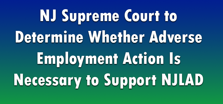 NJ-Supreme-Court-to-Determine-Whether-Adverse-Employment-Action-Is-Necessary-to-Support-NJLAD-Claim