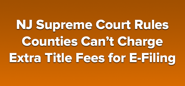 NJ Supreme Court Rules Counties Can't Charge Extra Title Fees for E-Filing