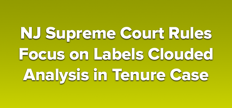 NJ Supreme Court Rules Focus on Labels Clouded Analysis in Tenure Case