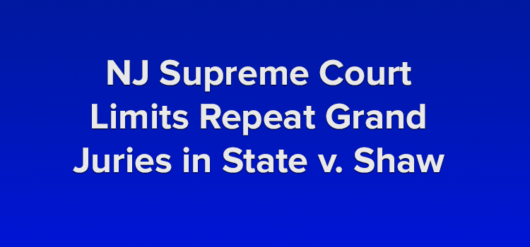 NJ Supreme Court Limits Repeat Grand Juries in State v Shaw