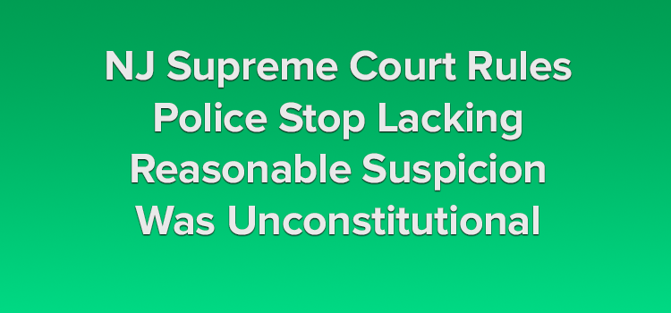 NJ-Supreme-Court-Rules-Police-Stop-Lacking-Reasonable-Suspicion-Was-Unconstitutional