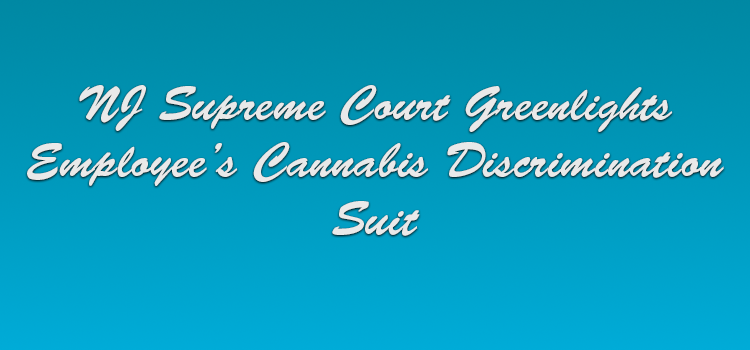NJ Supreme Court Greenlights Employee's Cannabis Discrimination Suit
