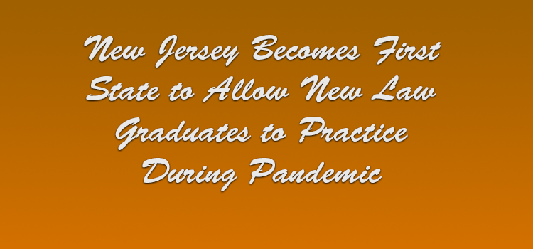 New Jersey Becomes First State to Allow New Law Graduates to Practice During Pandemic