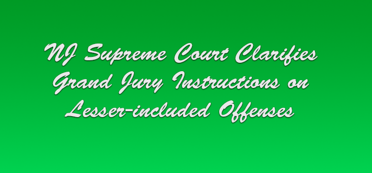 NJ Supreme Court Clarifies Grand Jury Instructions on Lesser-included Offenses