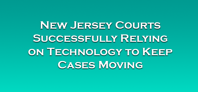 New Jersey Courts Successfully Relying on Technology to Keep Cases Moving