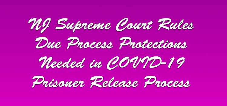 NJ-Supreme-Court-Rules-Due-Process-Protections-Needed-in-COVID-19-Prisoner-Release-Process
