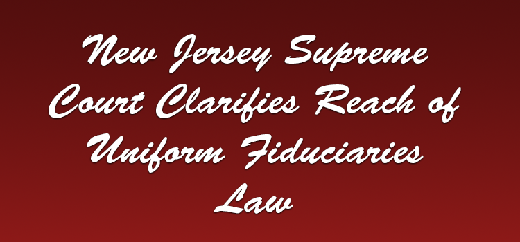 New-Jersey-Supreme-Court-Clarifies-Reach-of--Uniform-Fiduciaries-Law
