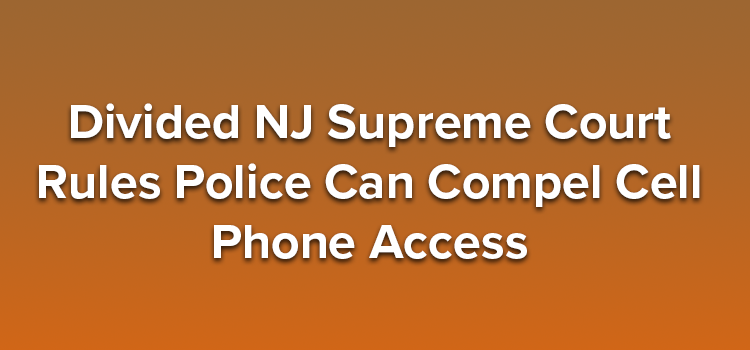 Divided-NJ-Supreme-Court-Rules-Police-Can-Compel-Cell-Phone-Access