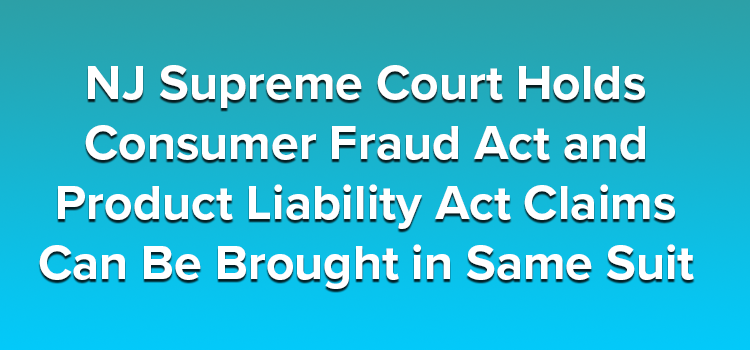 NJ Supreme Court Holds Consumer Fraud Act and Product Liability Act Claims Can Be Brought in Same Suit