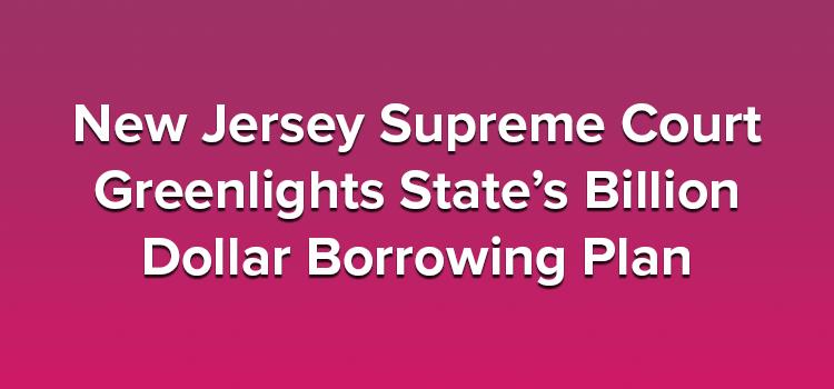 New Jersey Supreme Court Greenlights State's Billion Dollar Borrowing Plan
