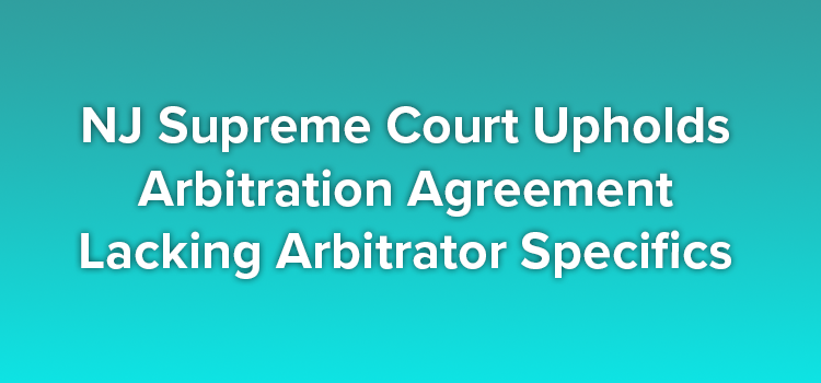 NJ Supreme Court Upholds Arbitration Agreement Lacking Arbitrator Specifics