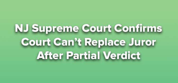NJ Supreme Court Confirms Court Can't Replace Juror After Partial Verdict