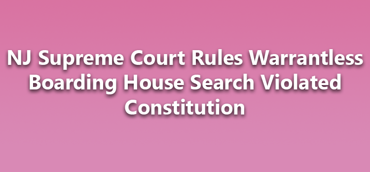 NJ Supreme Court Rules Warrantless Boarding House Search Violated Constitution
