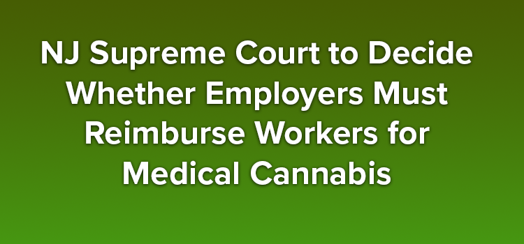 NJ Supreme Court to Decide Whether Employers Must Reimburse Workers for Medical Cannabis