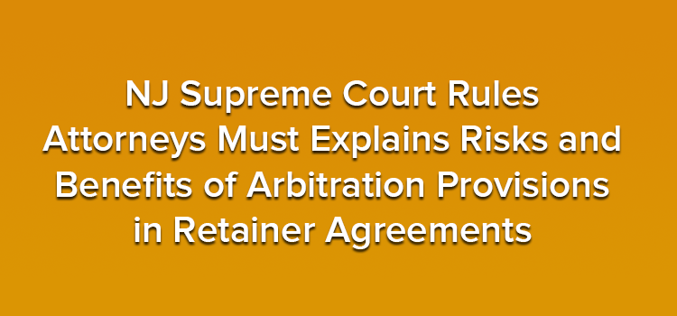 NJ Supreme Court Rules Attorneys Must Explains Risks and Benefits of Arbitration Provisions in Retainer Agreements
