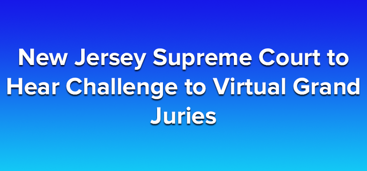 New Jersey Supreme Court to Hear Challenge to Virtual Grand Juries