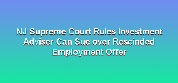 NJ Supreme Court Rules Investment Adviser Can Sue over Rescinded Employment Offer